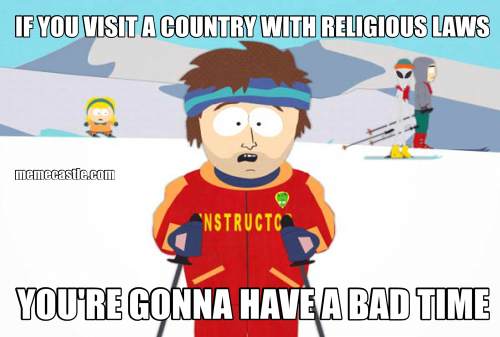 IF YOU VISIT A COUNTRY WITH RELIGIOUS LAWS YOU'RE GONNA HAVE A BAD TIME