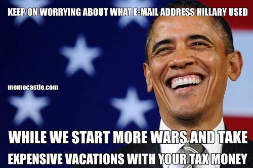 KEEP ON WORRYING ABOUT WHAT E-MAIL ADDRESS HILLARY USED WHILE WE START MORE WARS AND TAKE EXPENSIVE VACATIONS WITH YOUR TAX MONEY