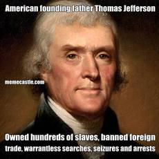 American founding father Thomas Jefferson Owned hundreds of slaves, banned foreign trade, warrantless searches, seizures and arrests