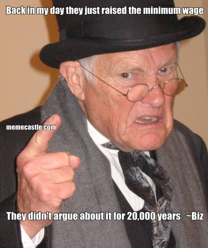 Back in my day they just raised the minimum wage They didn't argue about it for 20,000 years   ~Biz
